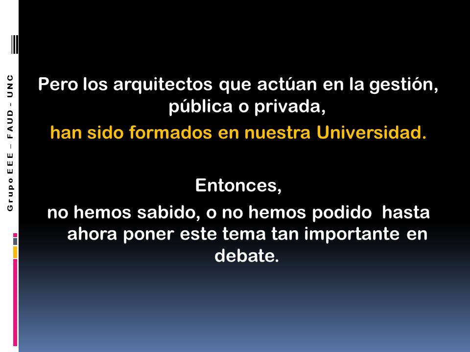 Pero los arquitectos que actúan en la gestión, pública o privada, han sido formados en nuestra Universidad.