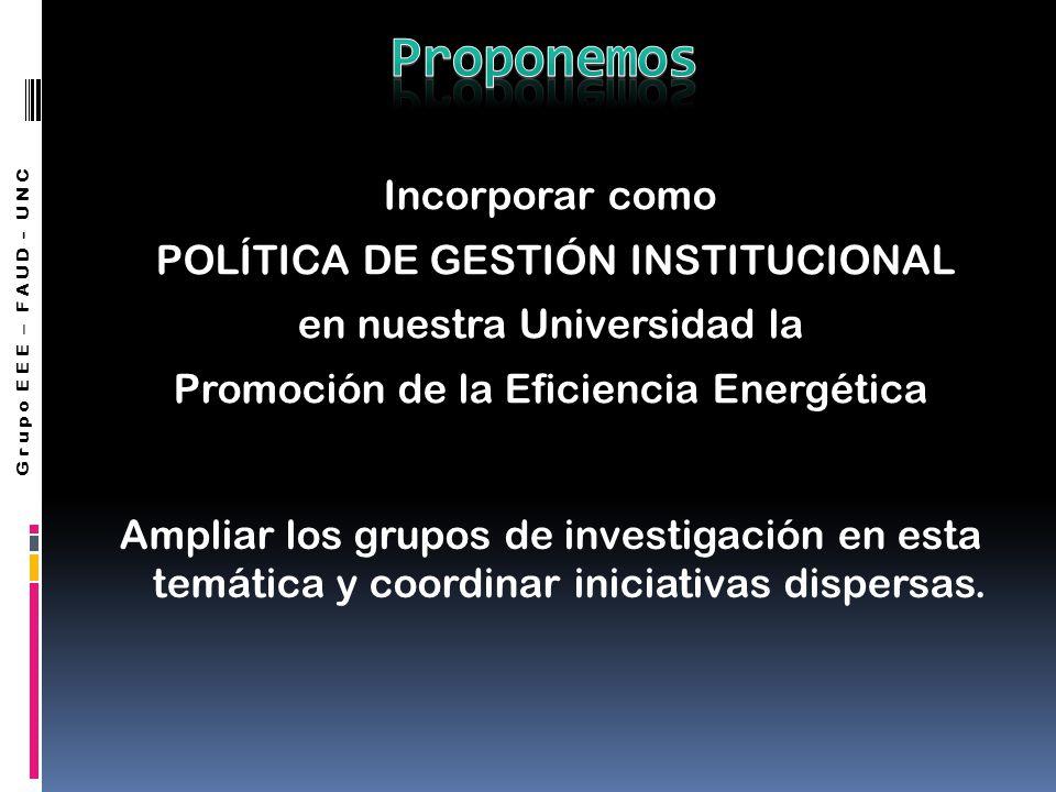 Incorporar como POLÍTICA DE GESTIÓN INSTITUCIONAL en nuestra Universidad la Promoción de la Eficiencia Energética Ampliar los grupos de investigación en esta temática y coordinar iniciativas dispersas.