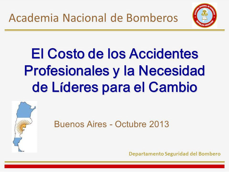 El Costo de los Accidentes Profesionales y la Necesidad de L í deres para el Cambio Buenos Aires - Octubre 2013 Academia Nacional de Bomberos Departamento Seguridad del Bombero