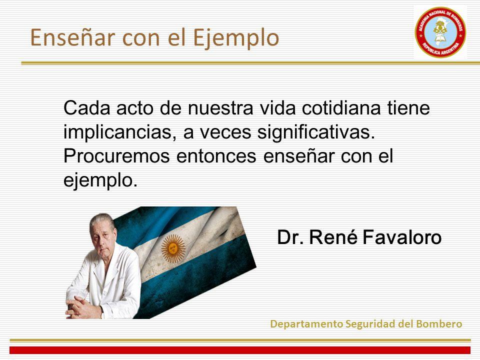 Cada acto de nuestra vida cotidiana tiene implicancias, a veces significativas. Procuremos entonces enseñar con el ejemplo. Dr. René Favaloro Departam