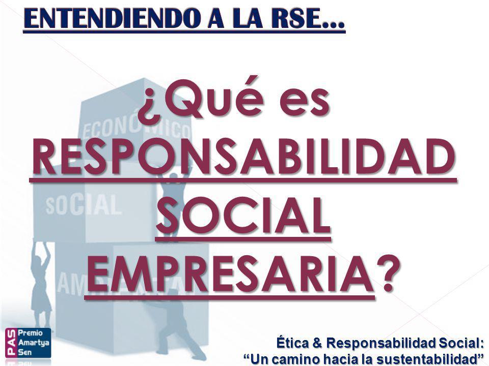 Ética & Responsabilidad Social: Un camino hacia la sustentabilidad ¿Qué es RESPONSABILIDAD SOCIAL EMPRESARIA?