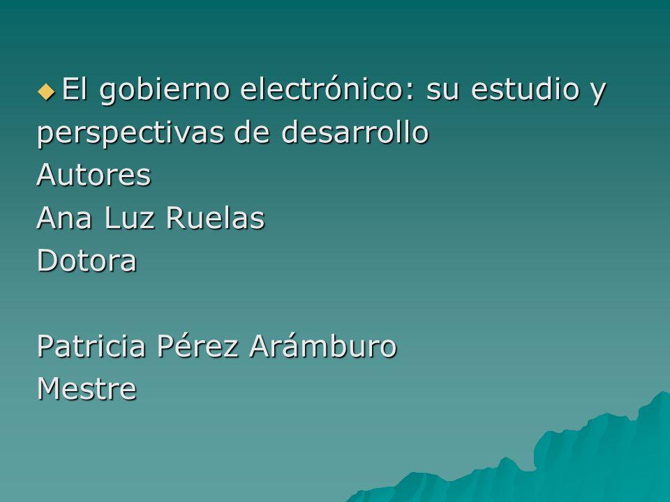 El gobierno electrónico: su estudio y El gobierno electrónico: su estudio y perspectivas de desarrollo Autores Ana Luz Ruelas Dotora Patricia Pérez Arámburo Mestre