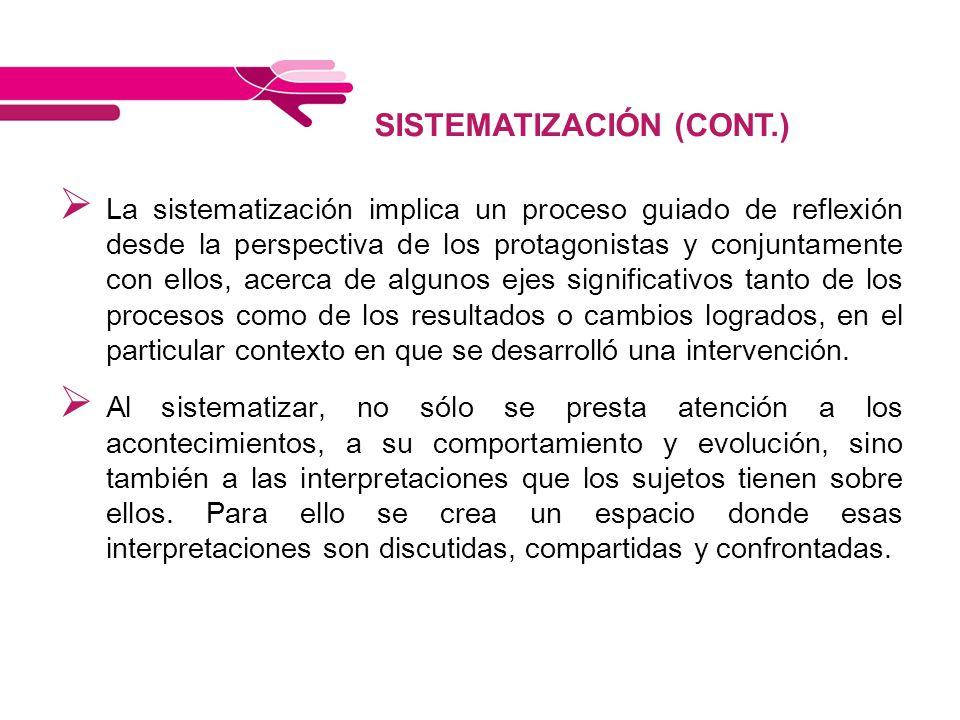SISTEMATIZACIÓN (CONT.) La sistematización implica un proceso guiado de reflexión desde la perspectiva de los protagonistas y conjuntamente con ellos,