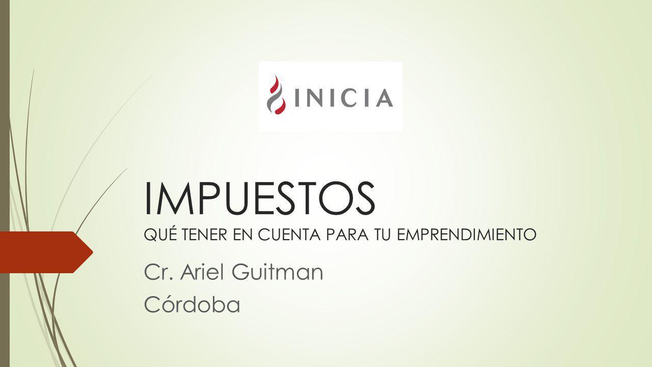 IMPUESTOS QUÉ TENER EN CUENTA PARA TU EMPRENDIMIENTO Cr. Ariel Guitman Córdoba