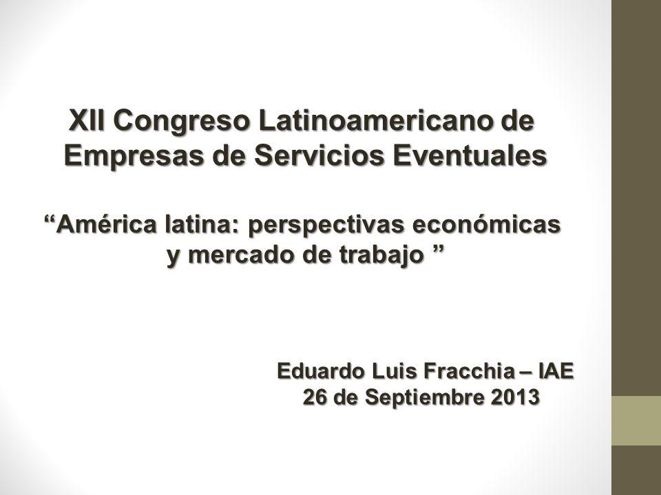 XII Congreso Latinoamericano de Empresas de Servicios Eventuales América latina: perspectivas económicas y mercado de trabajo y mercado de trabajo Eduardo Luis Fracchia – IAE Eduardo Luis Fracchia – IAE 26 de Septiembre 2013 26 de Septiembre 2013