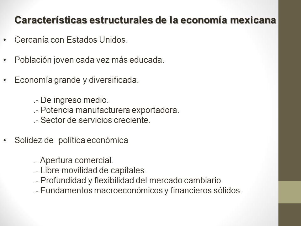 Características estructurales de la economía mexicana Cercanía con Estados Unidos. Población joven cada vez más educada. Economía grande y diversifica