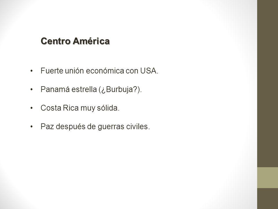 Centro América Fuerte unión económica con USA. Panamá estrella (¿Burbuja?). Costa Rica muy sólida. Paz después de guerras civiles.