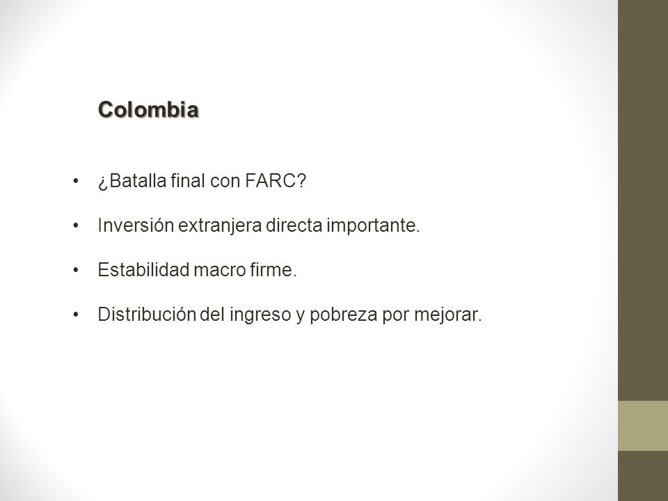 Colombia ¿Batalla final con FARC? Inversión extranjera directa importante. Estabilidad macro firme. Distribución del ingreso y pobreza por mejorar.
