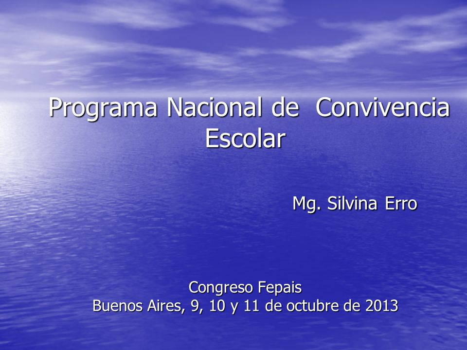 Programa Nacional de Convivencia Escolar Mg. Silvina Erro Congreso Fepais Buenos Aires, 9, 10 y 11 de octubre de 2013 Programa Nacional de Convivencia