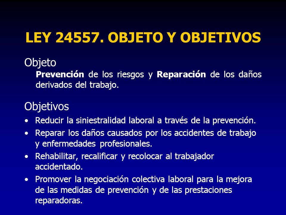 LEY 24557. OBJETO Y OBJETIVOS Objeto Prevención de los riesgos y Reparación de los daños derivados del trabajo. Objetivos Reducir la siniestralidad la