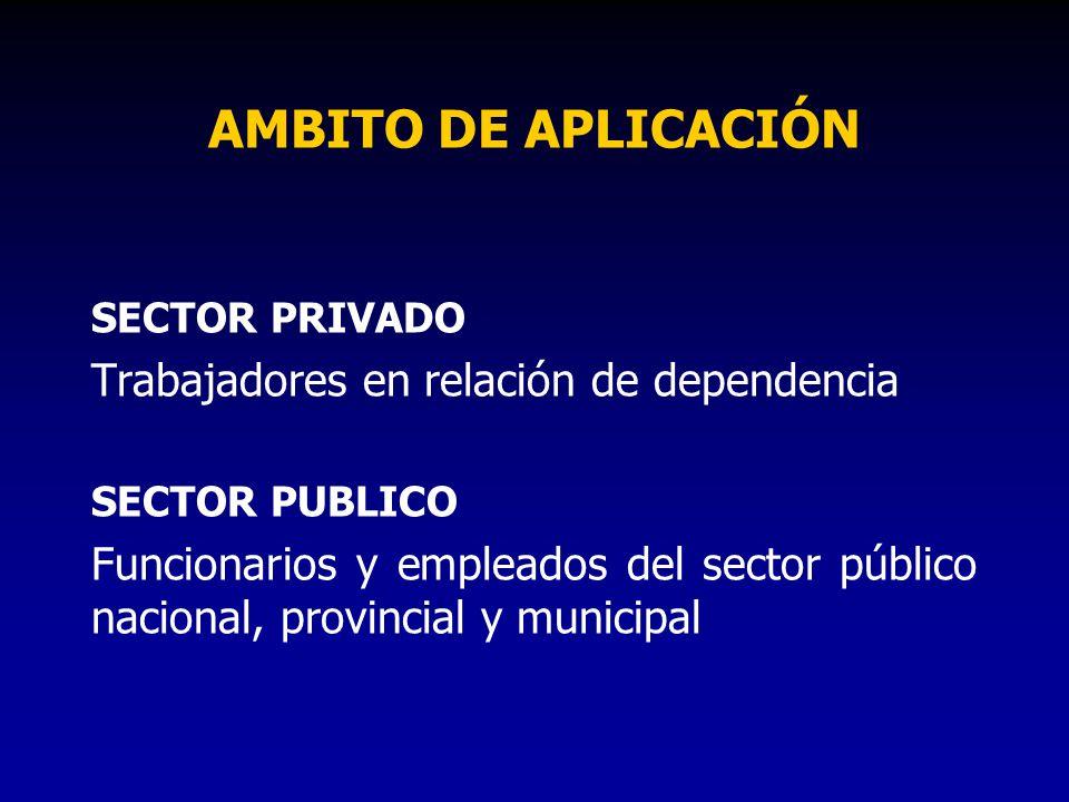 AMBITO DE APLICACIÓN SECTOR PRIVADO Trabajadores en relación de dependencia SECTOR PUBLICO Funcionarios y empleados del sector público nacional, provi