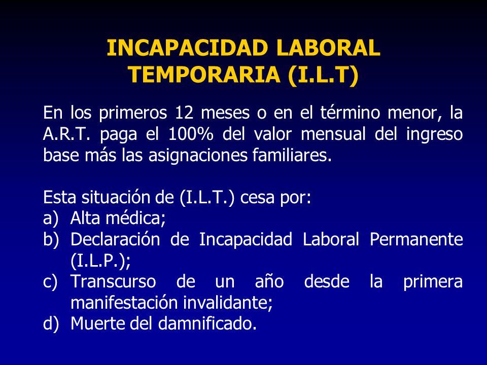 INCAPACIDAD LABORAL TEMPORARIA (I.L.T) En los primeros 12 meses o en el término menor, la A.R.T. paga el 100% del valor mensual del ingreso base más l