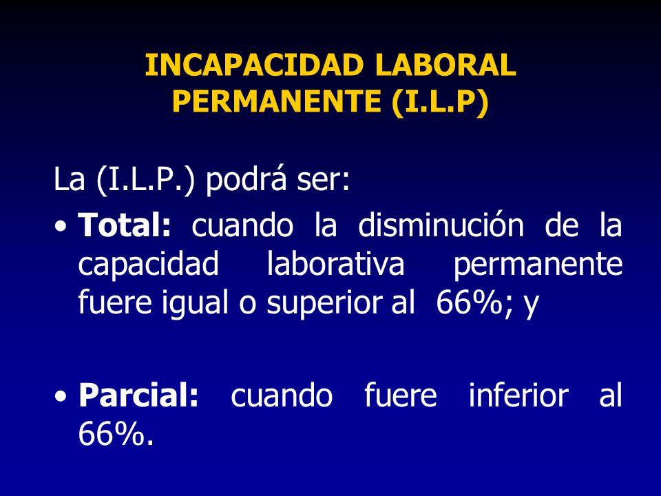 INCAPACIDAD LABORAL PERMANENTE (I.L.P) La (I.L.P.) podrá ser: Total: cuando la disminución de la capacidad laborativa permanente fuere igual o superio