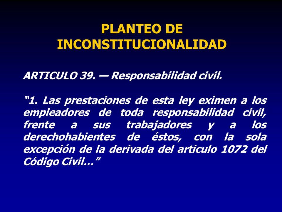 PLANTEO DE INCONSTITUCIONALIDAD ARTICULO 39. Responsabilidad civil. 1. Las prestaciones de esta ley eximen a los empleadores de toda responsabilidad c