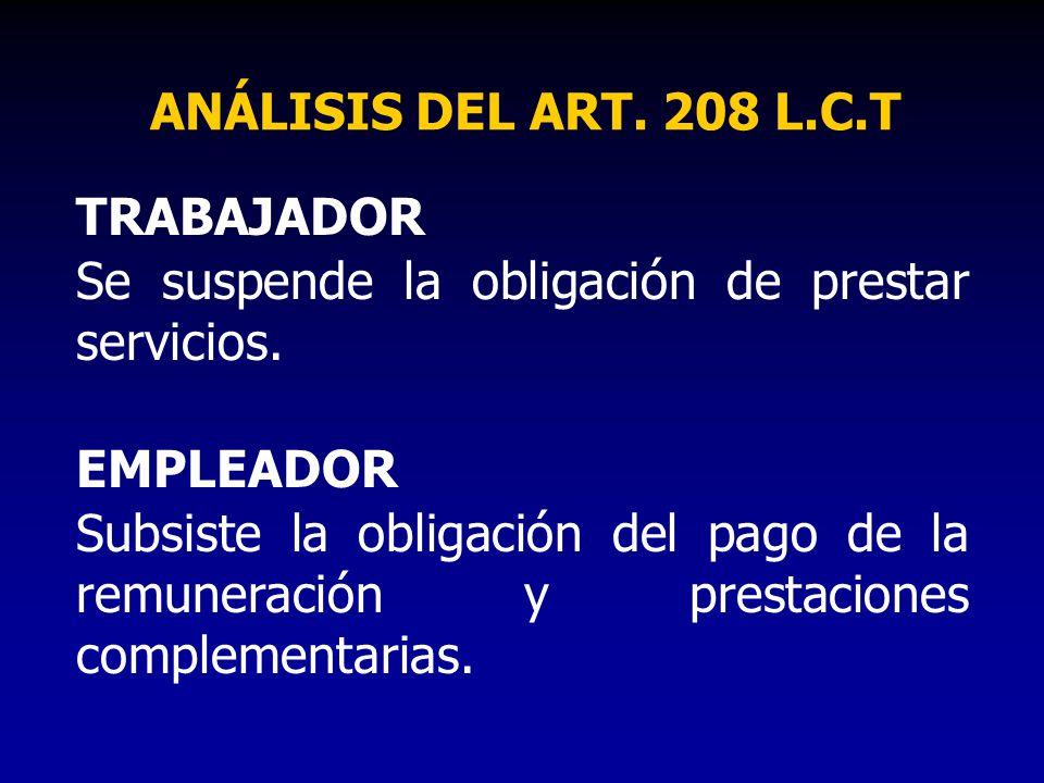 ANÁLISIS DEL ART. 208 L.C.T TRABAJADOR Se suspende la obligación de prestar servicios. EMPLEADOR Subsiste la obligación del pago de la remuneración y