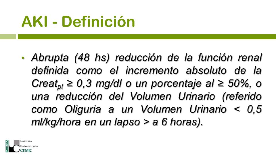 AKI - Definición Abrupta (48 hs) reducción de la función renal definida como el incremento absoluto de la Creat pl 0,3 mg/dl o un porcentaje al 50%, o