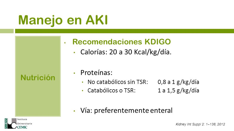 Manejo en AKI Nutrición Recomendaciones KDIGO Calorías: 20 a 30 Kcal/kg/día. Proteínas: No catabólicos sin TSR: 0,8 a 1 g/kg/día Catabólicos o TSR: 1