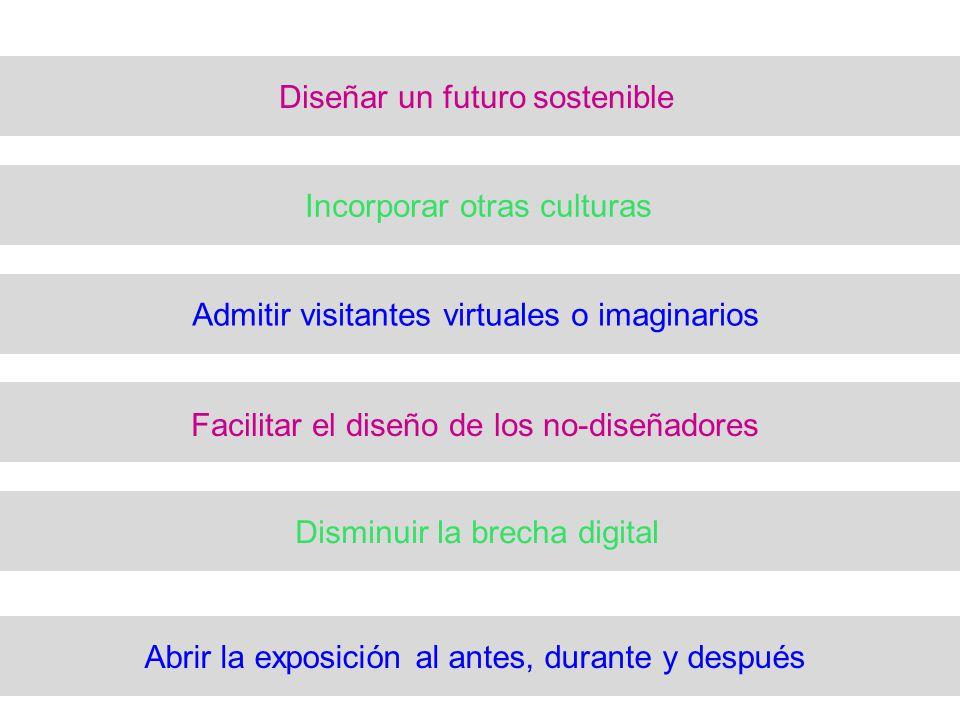 Diseñar un futuro sostenible Incorporar otras culturas Admitir visitantes virtuales o imaginarios Facilitar el diseño de los no-diseñadores Disminuir la brecha digital Abrir la exposición al antes, durante y después