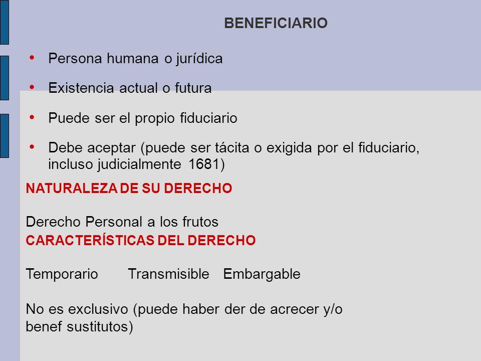 BENEFICIARIO Persona humana o jurídica Existencia actual o futura Puede ser el propio fiduciario Debe aceptar (puede ser tácita o exigida por el fiduc
