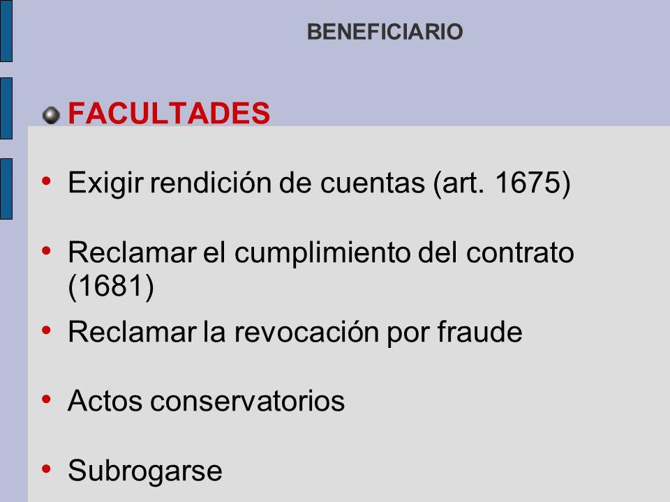BENEFICIARIO FACULTADES Exigir rendición de cuentas (art. 1675) Reclamar el cumplimiento del contrato (1681) Reclamar la revocación por fraude Actos c