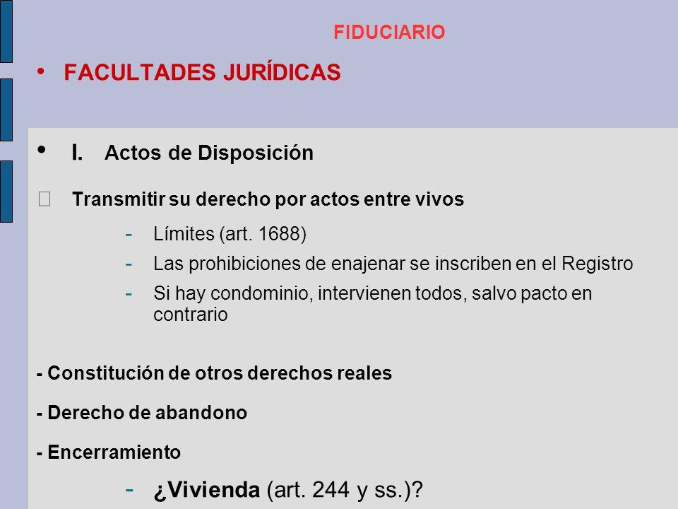 FIDUCIARIO FACULTADES JURÍDICAS I. Actos de Disposición Transmitir su derecho por actos entre vivos - Límites (art. 1688) - Las prohibiciones de enaje
