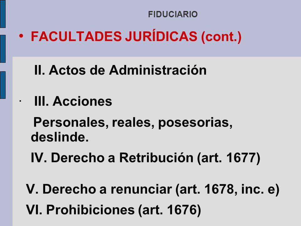 FIDUCIARIO FACULTADES JURÍDICAS (cont.) II. Actos de Administración III. Acciones Personales, reales, posesorias, deslinde. IV. Derecho a Retribución
