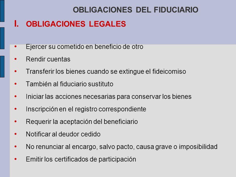 OBLIGACIONES DEL FIDUCIARIO I. OBLIGACIONES LEGALES Ejercer su cometido en beneficio de otro Rendir cuentas Transferir los bienes cuando se extingue e