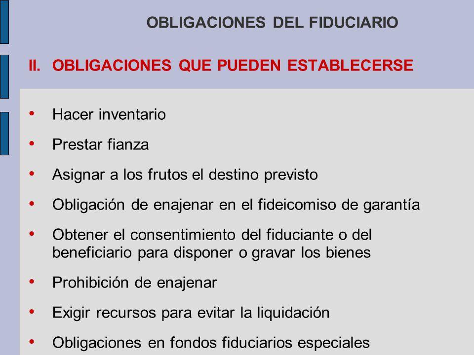 OBLIGACIONES DEL FIDUCIARIO II.OBLIGACIONES QUE PUEDEN ESTABLECERSE Hacer inventario Prestar fianza Asignar a los frutos el destino previsto Obligació