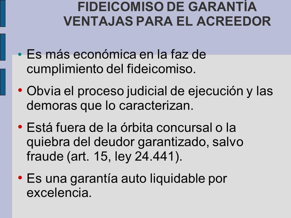 FIDEICOMISO DE GARANTÍA VENTAJAS PARA EL ACREEDOR Es más económica en la faz de cumplimiento del fideicomiso. Obvia el proceso judicial de ejecución y