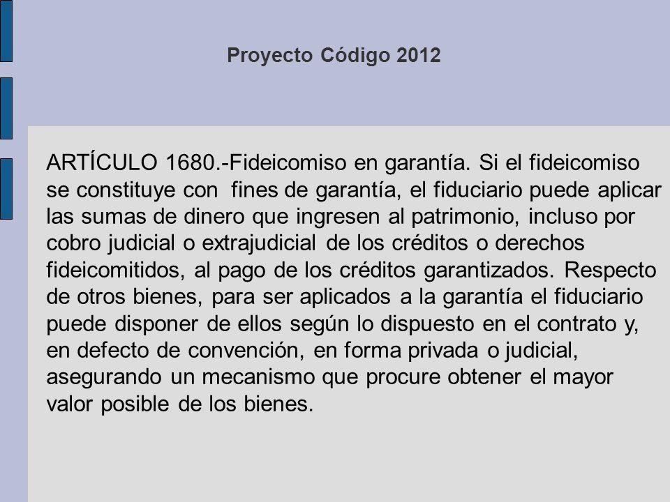 Proyecto Código 2012 ARTÍCULO 1680.-Fideicomiso en garantía. Si el fideicomiso se constituye con fines de garantía, el fiduciario puede aplicar las su