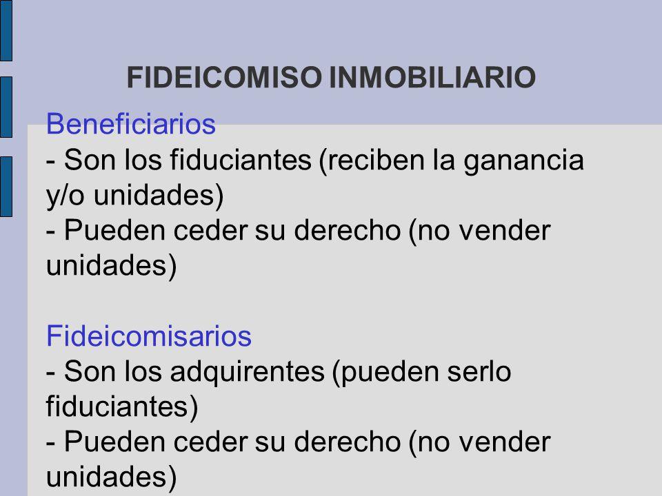FIDEICOMISO INMOBILIARIO Beneficiarios - Son los fiduciantes (reciben la ganancia y/o unidades) - Pueden ceder su derecho (no vender unidades) Fideico