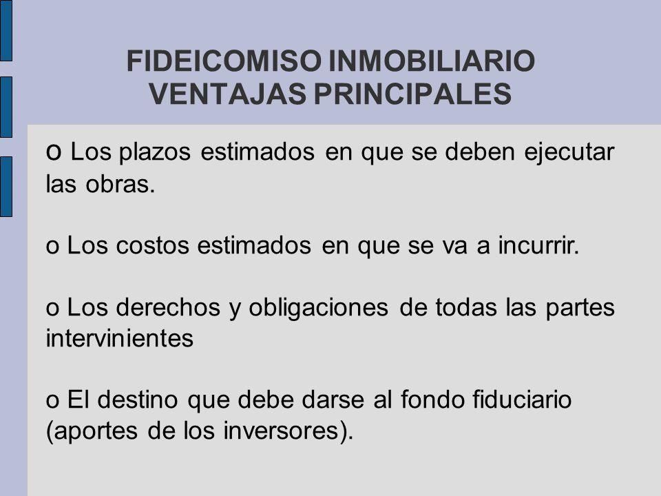 FIDEICOMISO INMOBILIARIO VENTAJAS PRINCIPALES o Los plazos estimados en que se deben ejecutar las obras. o Los costos estimados en que se va a incurri