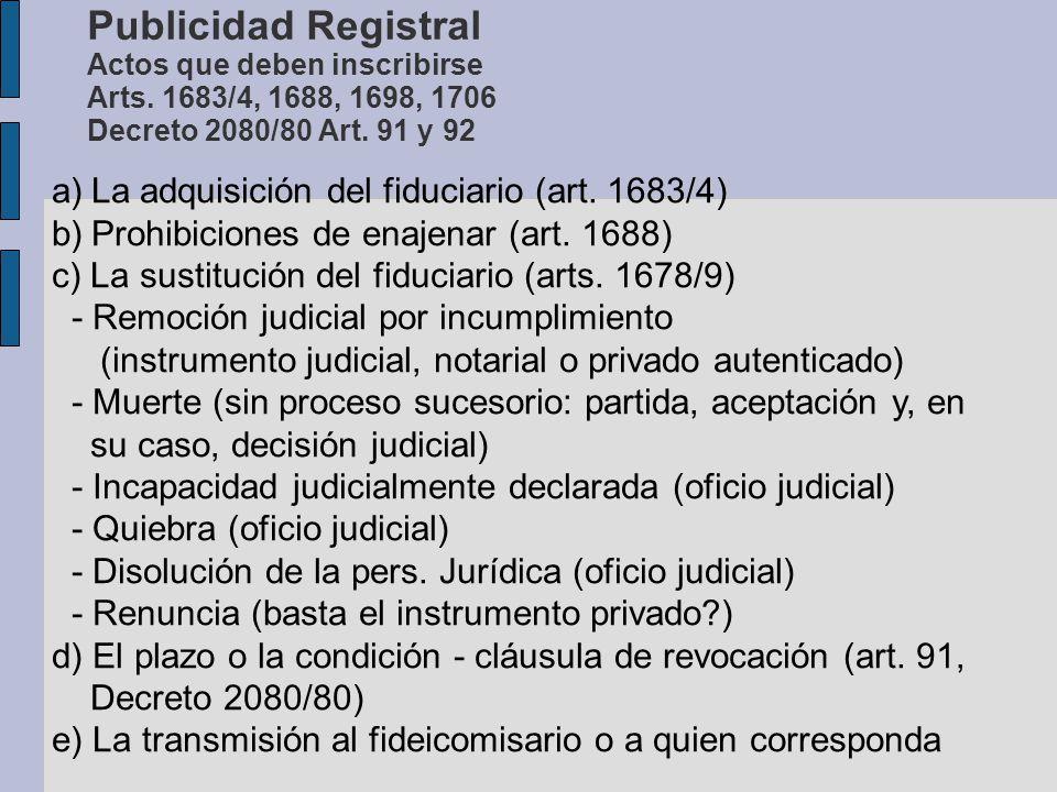 Publicidad Registral Actos que deben inscribirse Arts. 1683/4, 1688, 1698, 1706 Decreto 2080/80 Art. 91 y 92 a)La adquisición del fiduciario (art. 168