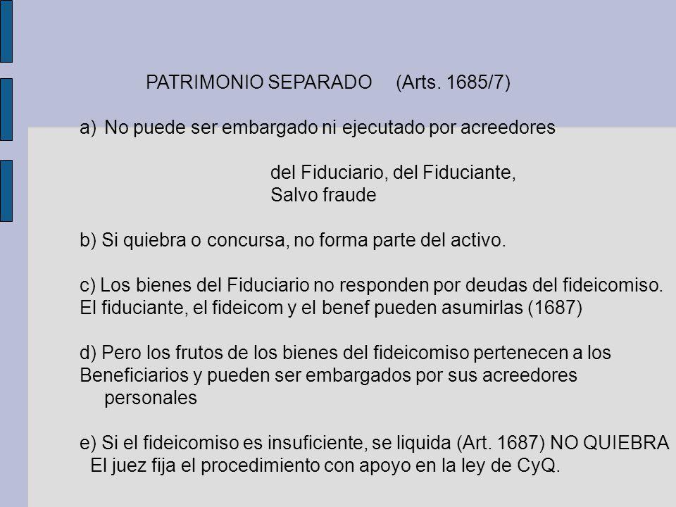 PATRIMONIO SEPARADO (Arts. 1685/7) a)No puede ser embargado ni ejecutado por acreedores del Fiduciario, del Fiduciante, Salvo fraude b) Si quiebra o c