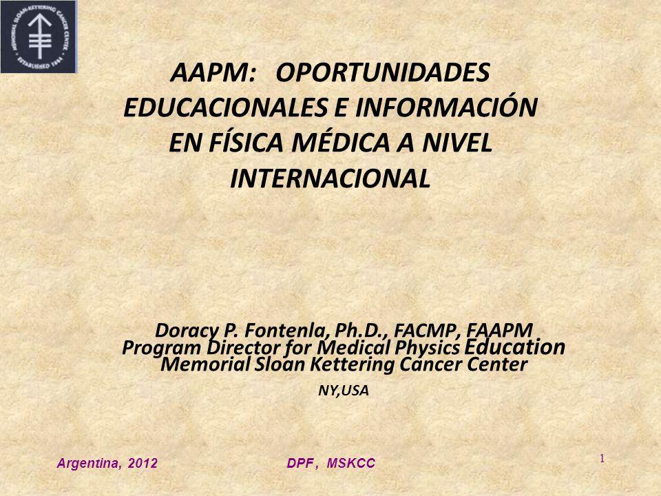 Argentina, 2012DPF, MSKCC 1 AAPM: OPORTUNIDADES EDUCACIONALES E INFORMACIÓN EN FÍSICA MÉDICA A NIVEL INTERNACIONAL Doracy P. Fontenla, Ph.D., FACMP