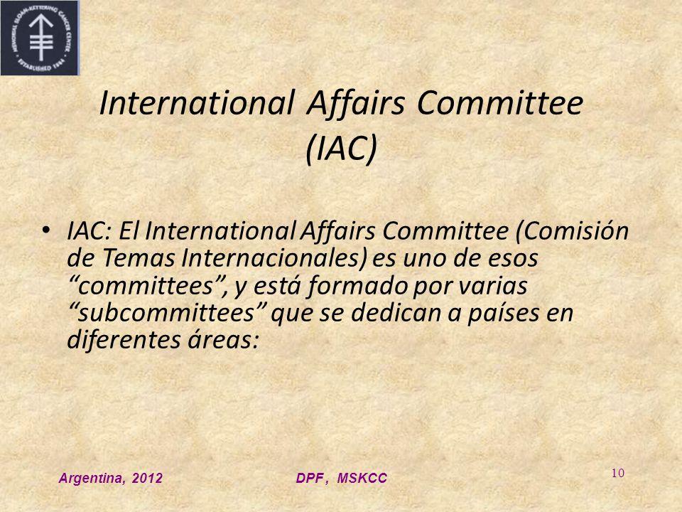 Argentina, 2012DPF, MSKCC 10 International Affairs Committee (IAC) IAC: El International Affairs Committee (Comisión de Temas Internacionales) es uno de esos committees, y está formado por varias subcommittees que se dedican a países en diferentes áreas: