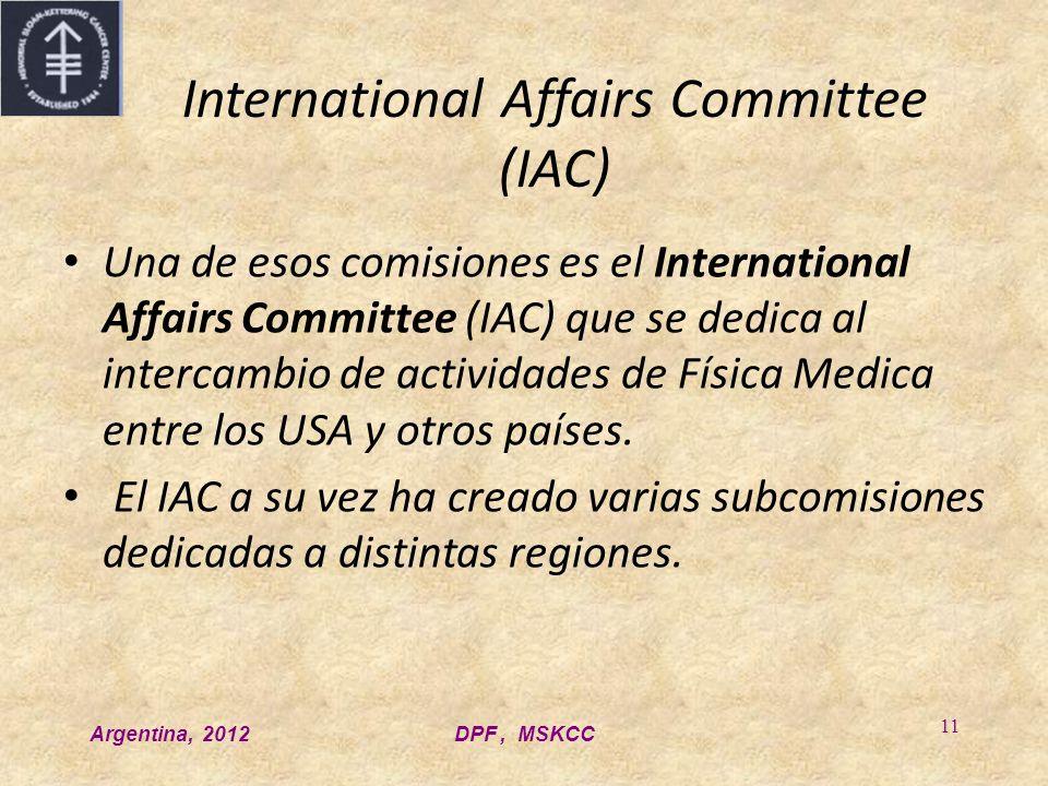 Argentina, 2012DPF, MSKCC 11 International Affairs Committee (IAC) Una de esos comisiones es el International Affairs Committee (IAC) que se dedica al intercambio de actividades de Física Medica entre los USA y otros países.
