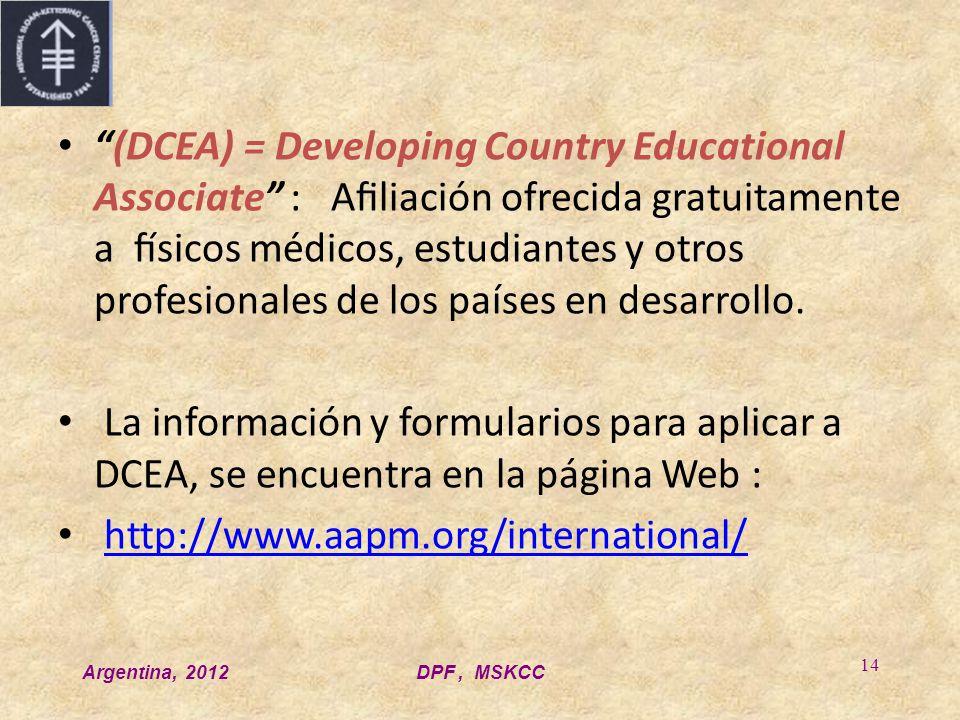 Argentina, 2012DPF, MSKCC 14 (DCEA) = Developing Country Educational Associate : Afiliación ofrecida gratuitamente a físicos médicos, estudiantes y otros profesionales de los países en desarrollo.