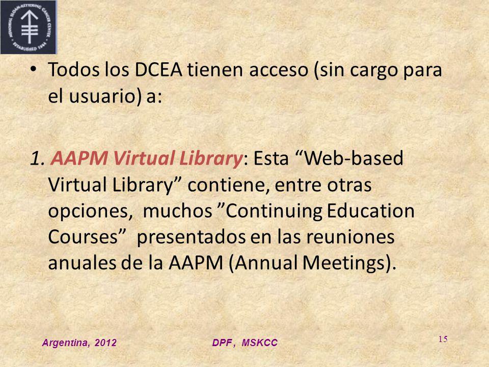 Argentina, 2012DPF, MSKCC 15 Todos los DCEA tienen acceso (sin cargo para el usuario) a: 1. AAPM Virtual Library: Esta Web-based Virtual Library conti