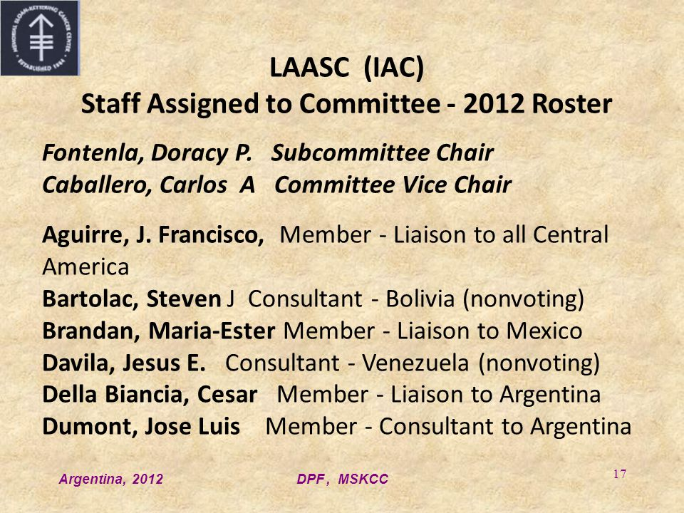 Argentina, 2012DPF, MSKCC 17 LAASC (IAC) Staff Assigned to Committee - 2012 Roster Fontenla, Doracy P. Subcommittee Chair Caballero, Carlos A Committe