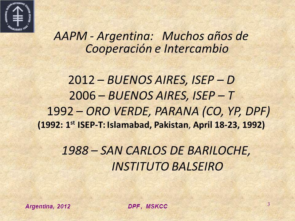 Argentina, 2012DPF, MSKCC 3 AAPM - Argentina: Muchos años de Cooperación e Intercambio 2012 – BUENOS AIRES, ISEP – D 2006 – BUENOS AIRES, ISEP – T 1992 – ORO VERDE, PARANA (CO, YP, DPF) (1992: 1 st ISEP-T: Islamabad, Pakistan, April 18-23, 1992) 1988 – SAN CARLOS DE BARILOCHE, INSTITUTO BALSEIRO