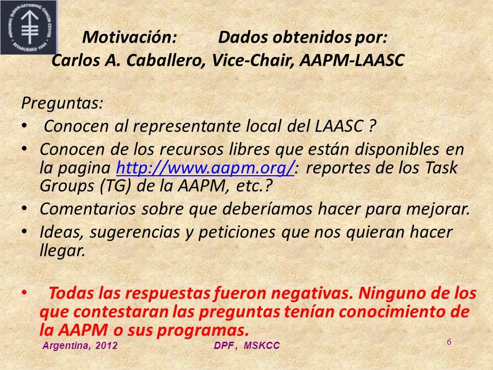 Argentina, 2012DPF, MSKCC 6 Motivación:Dados obtenidos por: Carlos A. Caballero, Vice-Chair, AAPM-LAASC Preguntas: Conocen al representante local del