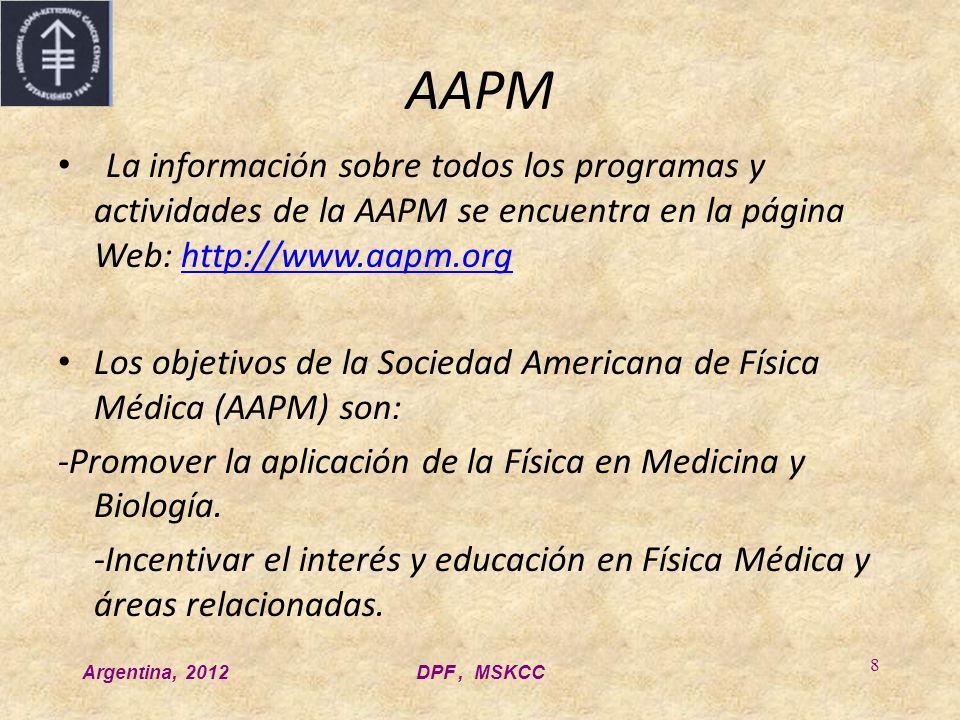 Argentina, 2012DPF, MSKCC 8 AAPM La información sobre todos los programas y actividades de la AAPM se encuentra en la página Web: http://www.aapm.orghttp://www.aapm.org Los objetivos de la Sociedad Americana de Física Médica (AAPM) son: -Promover la aplicación de la Física en Medicina y Biología.