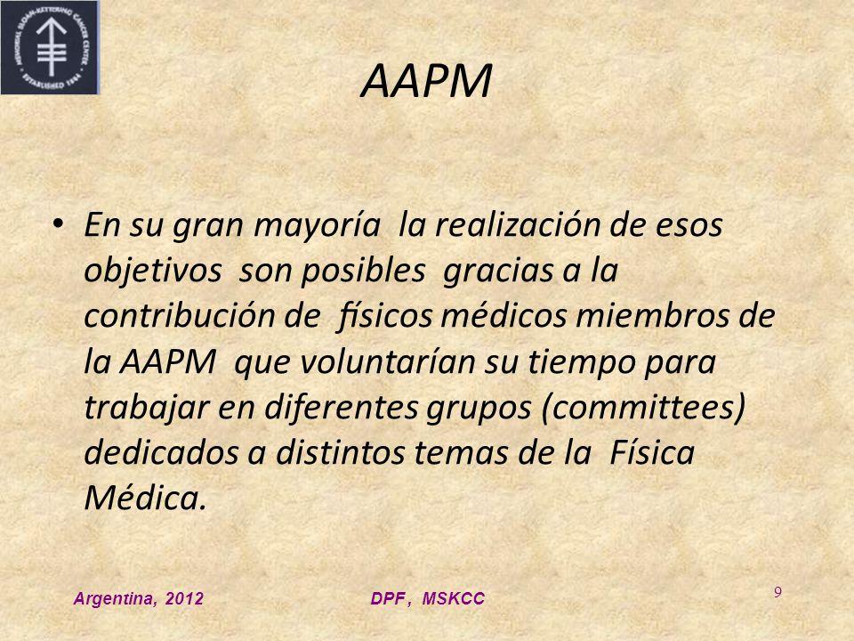Argentina, 2012DPF, MSKCC 9 AAPM En su gran mayoría la realización de esos objetivos son posibles gracias a la contribución de físicos médicos miembros de la AAPM que voluntarían su tiempo para trabajar en diferentes grupos (committees) dedicados a distintos temas de la Física Médica.