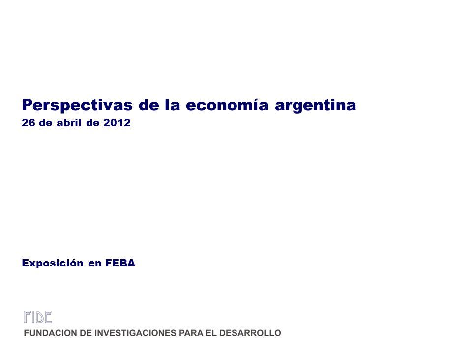 Perspectivas de la economía argentina 26 de abril de 2012 Exposición en FEBA
