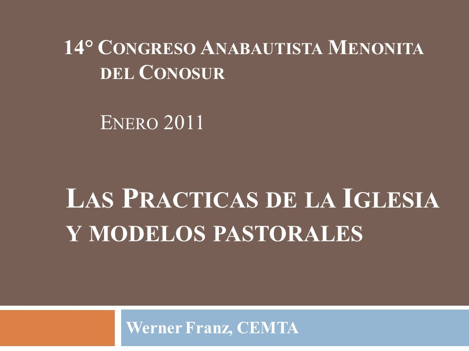 L AS P RACTICAS DE LA I GLESIA Y MODELOS PASTORALES Werner Franz, CEMTA 14° C ONGRESO A NABAUTISTA M ENONITA DEL C ONOSUR E NERO 2011