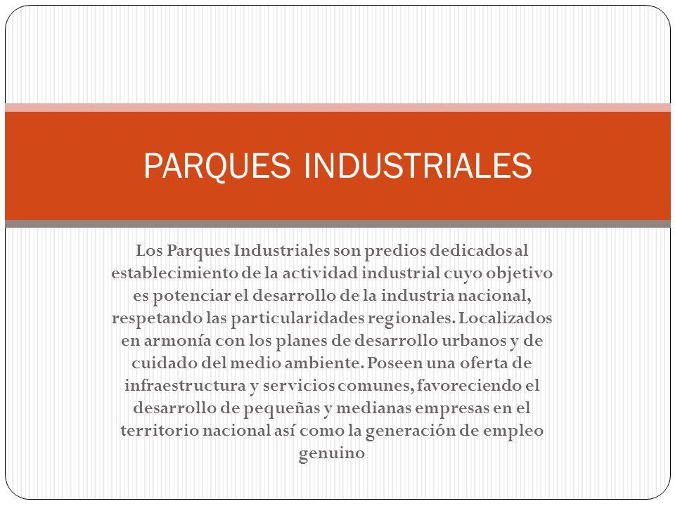 Los Parques Industriales son predios dedicados al establecimiento de la actividad industrial cuyo objetivo es potenciar el desarrollo de la industria