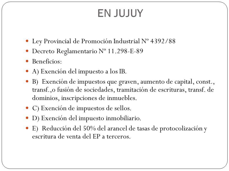 EN JUJUY Ley Provincial de Promoción Industrial Nº 4392/88 Decreto Reglamentario Nº 11.298-E-89 Beneficios: A) Exención del impuesto a los IB. B) Exen