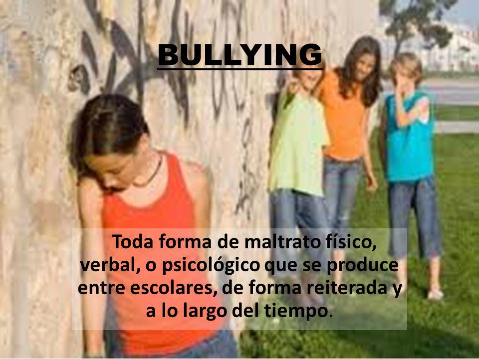 BULLYING Toda forma de maltrato físico, verbal, o psicológico que se produce entre escolares, de forma reiterada y a lo largo del tiempo.