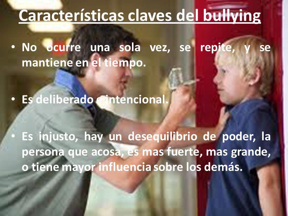 Características claves del bullying No ocurre una sola vez, se repite, y se mantiene en el tiempo. Es deliberado e intencional. Es injusto, hay un des